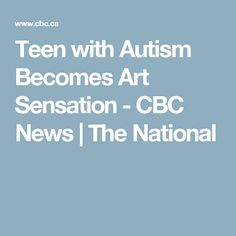 Teen with Autism Becomes Art Sensation - CBC News   The National