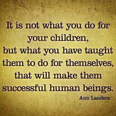 It is not what you do for your children, but what you have taught them to do for themselves, that will make them successful human beings. -Ann Landers