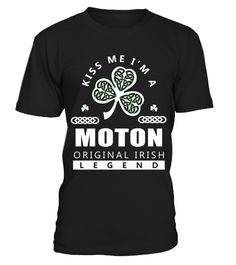 # Kiss Me I'm MOTON Original Irish Legend .  HOW TO ORDER: Kiss Me Im MOTON Original Irish Legend1. Select the style and color you want: 2. Click Reserve it now3. Select size and quantity4. Enter shipping and billing information5. Done! Simple as that!TIPS: Buy 2 or more to save shipping cost!This is printable if you purchase only one piece. so dont worry, you will get yours.Guaranteed safe and secure checkout via:Paypal | VISA | MASTERCARD