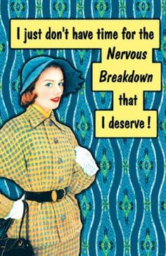 I just don't have time for the nervous breakdown that I deserve!