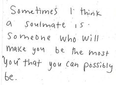 "sometimes I think a soul mate is someone who will make you be the most possible ""you"" that you can possibly be."