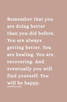 Remember that you are doing better than you did before. You are always getting better. You are healing. You are recovering. And eventually you will find yourself. You will be happy. Self Love Quotes, Words Quotes, Wise Words, Quotes To Live By, Me Quotes, Motivational Quotes, Inspirational Quotes, Irish Quotes, Heart Quotes