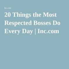 20 Things the Most Respected Bosses Do Every Day | Inc.com