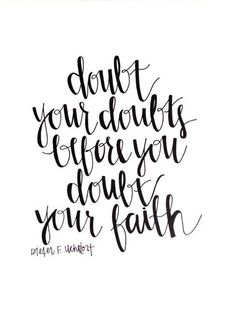 Doubt your doubts before you doubt your faith.