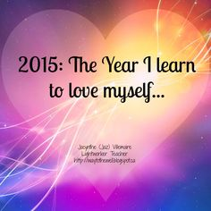 A Light Worker's Diary: 2015 Gateway: The year I learn to love myself.  New energies and new challenges are presented to us this year.  It's time to clear and heal our hearts, so that our creations become more and more in line with divine intention.