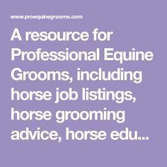 A resource for Professional Equine Grooms, including horse job listings, horse grooming advice, horse educational materials, and helpful links for horse owners and grooms.