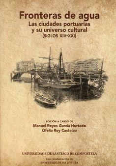 Fronteras de agua : las ciudades portuarias y su universo cultural (siglos XIV-XXI) / edición a cargo de Manuel-Reyes García Hurtado, Ofelia Rey Castelao (2016)