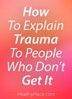 """""""When it comes to trauma and PTSD, some people don't understand the depth of the problem. Here's how you can explain trauma and PTSD so they easily get it."""" www.HealthyPlace.com"""