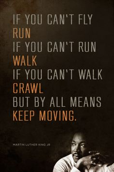 """""""If you can't fly, run. If you can't run, walk. If you can't walk, crawl. But by all means, keep moving."""" — Martin Luther King Jr."""