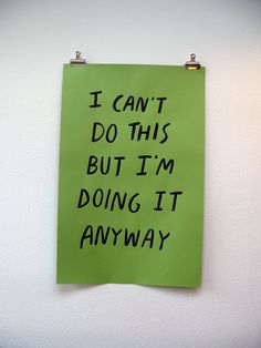 jenbee:  I Can't Do This But I'm Doing It Anyway by Nicole Lavelle I support your decision! (And can think of a wall or ten that I'd like to plaster this on.) (via)