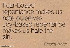 tim keller quotes | Timothy Keller: Fear-based repentance makes us hate ourselves. Joy ... Repentance Quotes, Faith Quotes, Bible Quotes, Bible Verses, Forgiveness, Tim Keller Quotes, Timothy Keller, In Christ Alone, In God We Trust