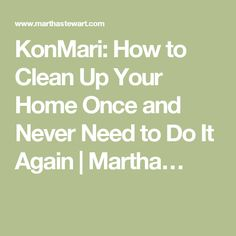 KonMari: How to Clean Up Your Home Once and Never Need to Do It Again | Martha…