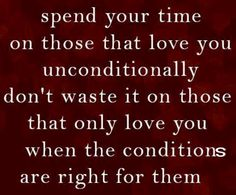 Spend your time on those that love you unconditionally. Don't wast it on those that only love you when the conditions are right for them.