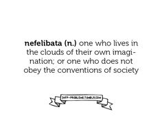 nefelibata (n): one who lives in the cloud of their own imagination; or one who does not obey the conventions of society.