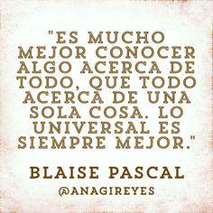 """#frasedeldia """"Es mucho mejor conocer algo acerca de todo, que todo acerca de una sola cosa. Lo universal es siempre mejor."""" Blaise Pascal"""