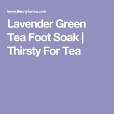 Lavender Green Tea Foot Soak   Thirsty For Tea