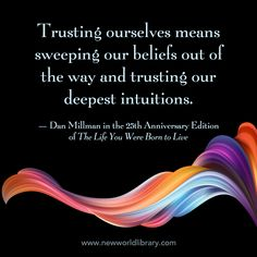 """""""Trusting ourselves means sweeping our beliefs out of the way and trusting our deepest intuitions."""" ~ Dan Millman in the 25th Anniversary edition of THE LIFE YOU WERE BORN TO LIVE, available now from New World Library"""