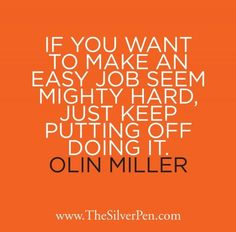 If You Want To Make An Easy Job Seem Mighty Hard, Just Keep Putting Off Doing It. -Olin Miller