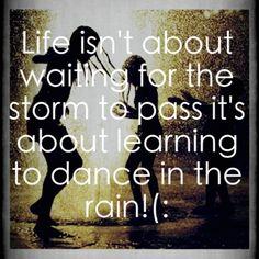 <3 Live.  Dance in the rain.  Choose joy.
