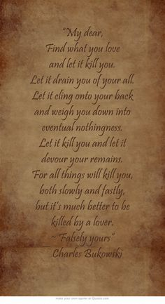 """""""My dear, Find what you love and let it kill you. Let it drain you of your all. Let it cling onto your back and weigh you down into eventual nothingness. Let it kill you and let it devour your remains. For all things will kill you, both slowly and fastly, but it's much better to be killed by a lover. ~ Falsely yours"""" ― Charles Bukowski"""