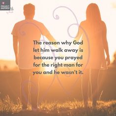 The reason why God let him walk away is because you prayed for the right man for you and he wasn't it. #projectinspired