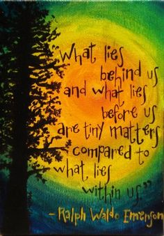 """What Lies Behind Us And What Lies Before Us Are Tiny Matters Compared To What Lies Within Us."" -Ralph Waldo Emerson"