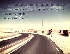 """""""Worry does not empty tomorrow of its sorrow, it empties today of its strength. """" -Corrie Boom"""