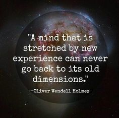 """""""A mind that is stretched by new experience can never go bac to its old dimensions."""" -Oliver Wendell Holmes"""