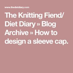 The Knitting Fiend/ Diet Diary » Blog Archive » How to design a sleeve cap.