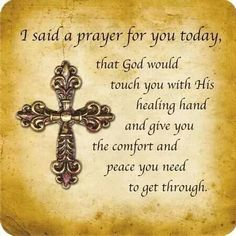 I said a prayer for you today, that God would touch you with His healing hand and give you the comfort and peace you need to get through.