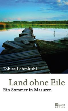 Tobias Lehmkuhl: Land ohne Eile. Ein Sommer in Masuren.