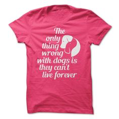 The only thing wrong with dogs is they cant live forever