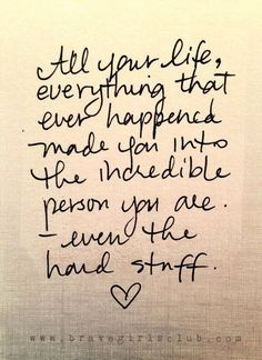 All your life, everything that ever happened made you into the incredible person you are. Even the hard stuff. <3 #lifequotes