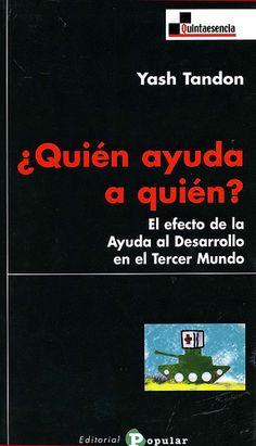 ¿Quién ayuda a quién? : el efecto de la ayuda al desarrollo en el Tercer Mundo / Yash Tandon ; prólogo de Benjamin W. Mkapa. - Madrid : Editorial Popular, D.L. 2010