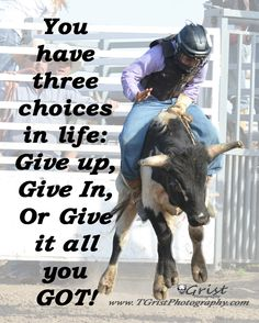 You have three choices in life: Give up, Give in, or Give it all you GOT! #quotes #sayings #inspiration #Encouragement #Rodeo #steerriding