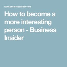 How to become a more interesting person - Business Insider