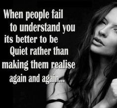 When people fail to understand you, it's better to be quiet rather than making them realise again and again.