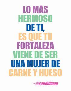 """""""Lo más hermoso de ti, es que tu #Fortaleza viene de ser una #Mujer de carne y hueso"""". #Citas #Frases @Candidman"""