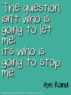 """The question isn't who is going to let me, it's who is going to stop me."" Ayn Rand #Inspirational #Quote"