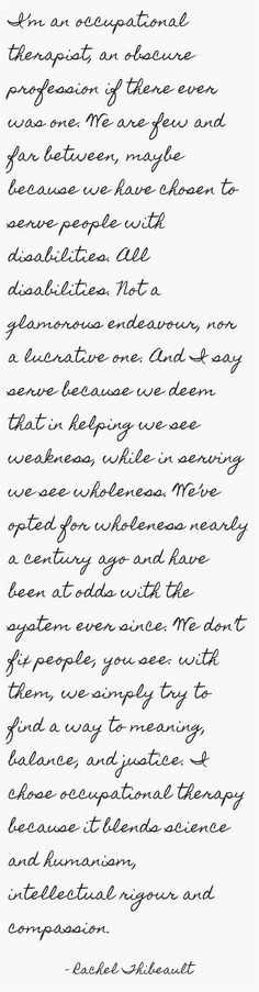I'm an occupational therapist, an obscure profession if there ever was one. We are few and far between, maybe because we have chosen to serve people with disabilities. All disabilities. Not a glamorous endeavour, nor a lucrative one. And I say serve because we deem that in helping we see weakness, while in serving we see wholeness. We've opted for wholeness nearly a century ago and have been at odds with the system ever since. We don't fix people, you see: with them, we...