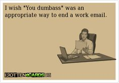 Or any number of emails for that matter-hysterical....just sounded like something I would actually say