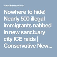 Nowhere to hide! Nearly 500 illegal immigrants nabbed in new sanctuary city ICE raids | Conservative News Today