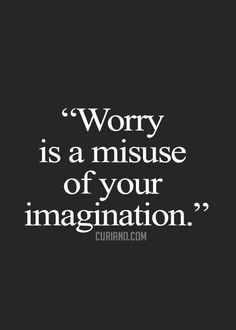worry is a misuse of your imagination, so focus on moving forward instead.