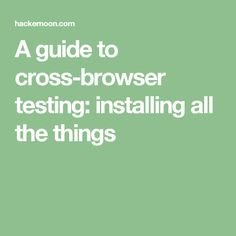 A guide to cross-browser testing: installing all the things