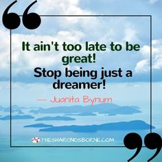 Quote – It ain't too late to be great! Stop being just a dreamer! ― JUANITA BUNUM / #TheSharonOsborne