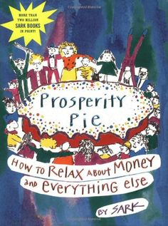Prosperity Pie: How to Relax About Money and Everything Else by SARK http://www.amazon.com/dp/0743229207/ref=cm_sw_r_pi_dp_ZX4Ttb1HYQVT8J6P