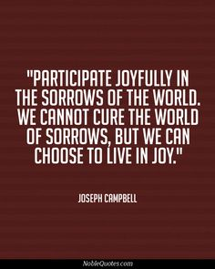 Participate joyfully in the sorrows of the world. We cannot cure the world of sorrows, but we can choose to live...