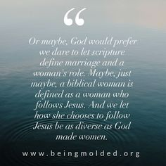 Or maybe, God would prefer we dare to let scripture define marriage and a woman's role. Maybe, just maybe, a biblical woman is defined as a woman who follows Jesus. And we let how she chooses to follow Jesus be as diverse as God made women.