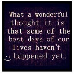What a wonderful thought it is that some of the best days of our lives haven't happened yet