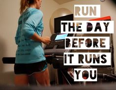 run the day before it runs you